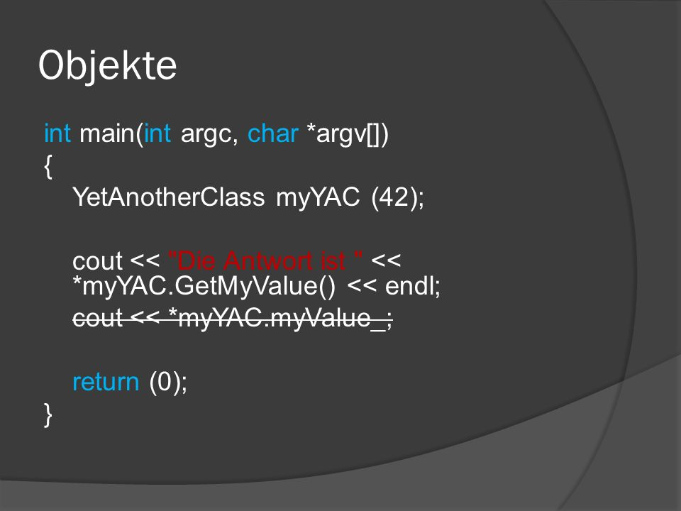 Objekte int main(int argc, char *argv[]) { YetAnotherClass myYAC (42); cout << Die Antwort ist << *myYAC.GetMyValue() << endl; cout << *myYAC.myValue_; return (0); }