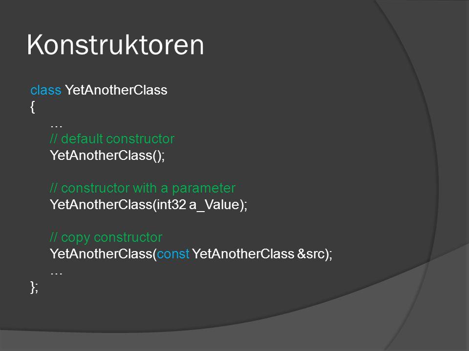 Konstruktoren class YetAnotherClass { … // default constructor YetAnotherClass(); // constructor with a parameter YetAnotherClass(int32 a_Value); // copy constructor YetAnotherClass(const YetAnotherClass &src); … };