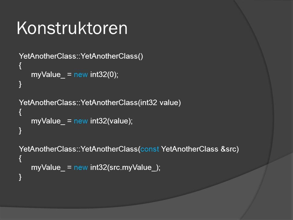 Konstruktoren YetAnotherClass::YetAnotherClass() { myValue_ = new int32(0); } YetAnotherClass::YetAnotherClass(int32 value) { myValue_ = new int32(value); } YetAnotherClass::YetAnotherClass(const YetAnotherClass &src) { myValue_ = new int32(src.myValue_); }