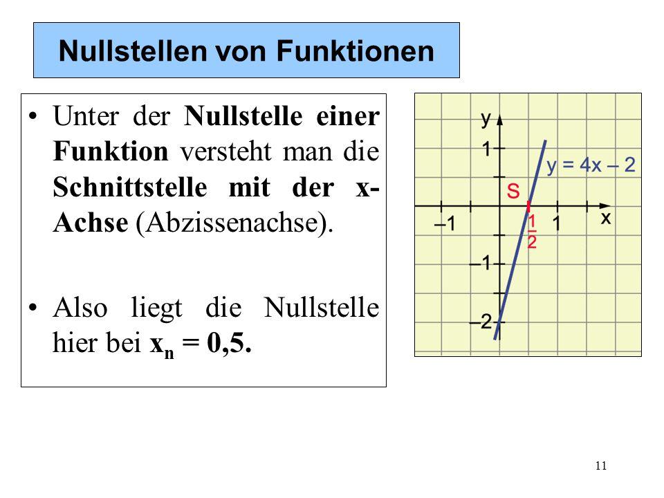 11 Nullstellen von Funktionen Unter der Nullstelle einer Funktion versteht man die Schnittstelle mit der x- Achse (Abzissenachse). Also liegt die Null