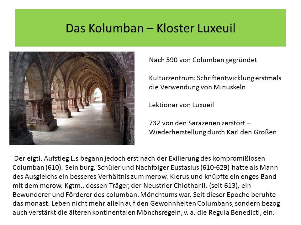 Das Kolumban – Kloster Luxeuil Nach 590 von Columban gegründet Kulturzentrum: Schriftentwicklung erstmals die Verwendung von Minuskeln Lektionar von Luxueil 732 von den Sarazenen zerstört – Wiederherstellung durch Karl den Großen Der eigtl.