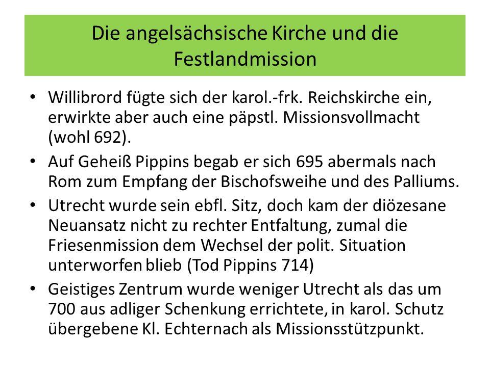 Die angelsächsische Kirche und die Festlandmission Willibrord fügte sich der karol.-frk. Reichskirche ein, erwirkte aber auch eine päpstl. Missionsvol