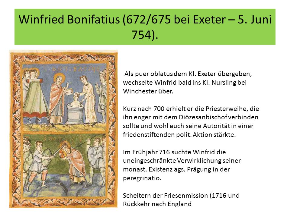 Winfried Bonifatius (672/675 bei Exeter – 5. Juni 754). Als puer oblatus dem Kl. Exeter übergeben, wechselte Winfrid bald ins Kl. Nursling bei Winches