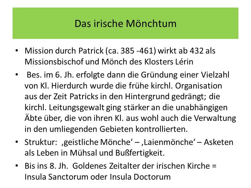 Das irische Mönchtum Mission durch Patrick (ca. 385 -461) wirkt ab 432 als Missionsbischof und Mönch des Klosters Lérin Bes. im 6. Jh. erfolgte dann d