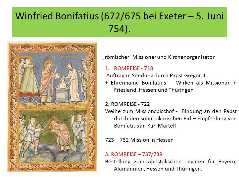 Winfried Bonifatius (672/675 bei Exeter – 5. Juni 754). 'römischer' Missionar und Kirchenorganisator 1.ROMREISE - 718 Auftrag u. Sendung durch Papst G