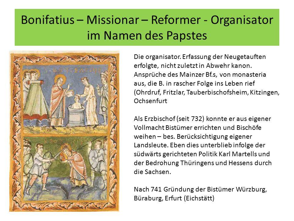 Bonifatius – Missionar – Reformer - Organisator im Namen des Papstes Die organisator. Erfassung der Neugetauften erfolgte, nicht zuletzt in Abwehr kan