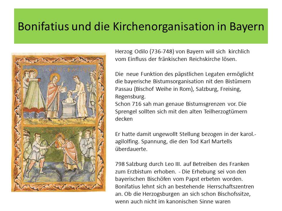 Bonifatius und die Kirchenorganisation in Bayern Herzog Odilo (736-748) von Bayern will sich kirchlich vom Einfluss der fränkischen Reichskirche lösen.