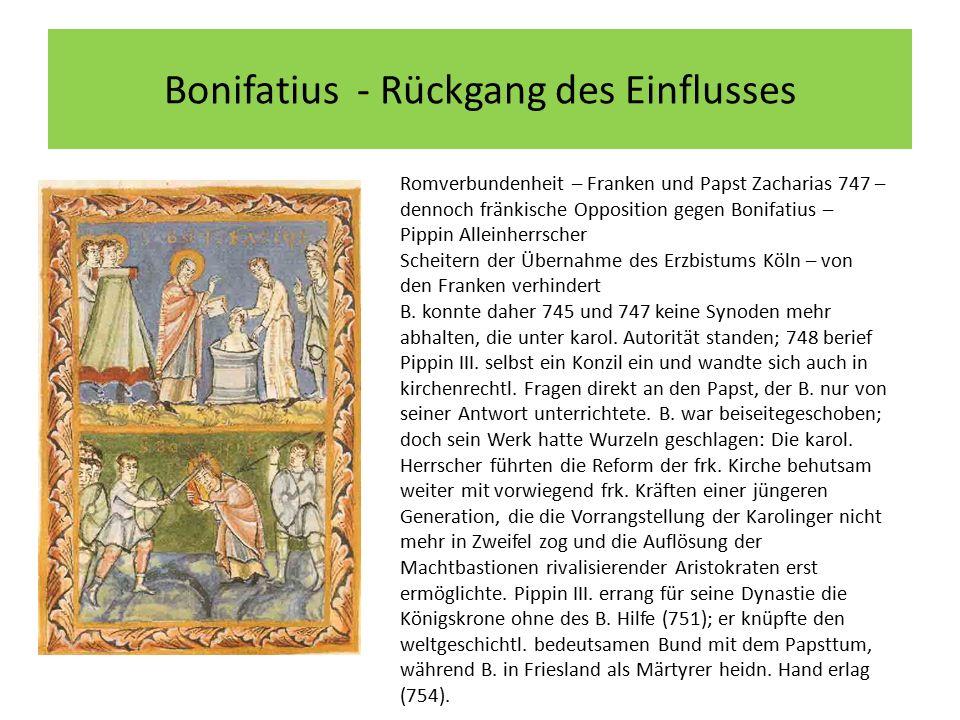 Bonifatius - Rückgang des Einflusses Romverbundenheit – Franken und Papst Zacharias 747 – dennoch fränkische Opposition gegen Bonifatius – Pippin Alleinherrscher Scheitern der Übernahme des Erzbistums Köln – von den Franken verhindert B.