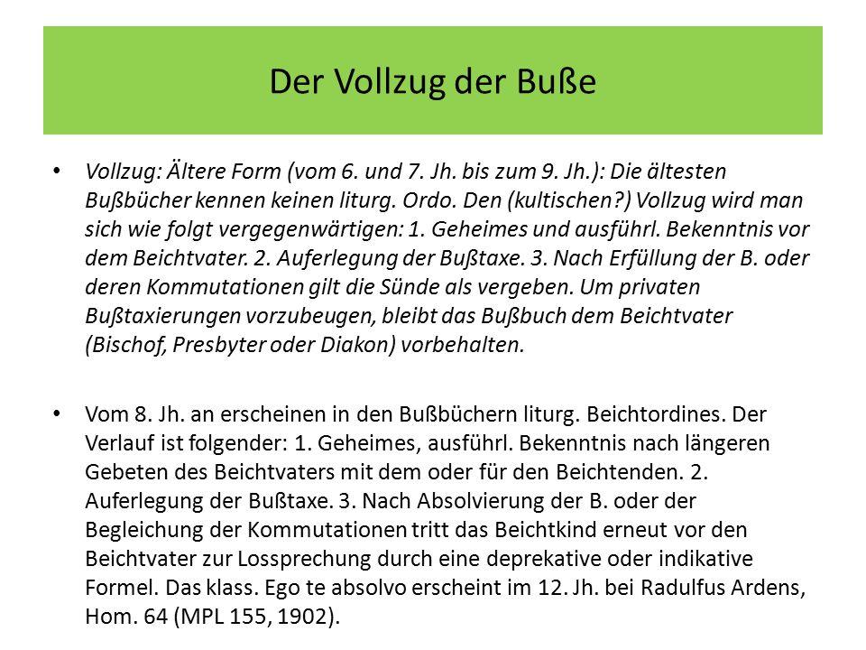 Der Vollzug der Buße Vollzug: Ältere Form (vom 6. und 7. Jh. bis zum 9. Jh.): Die ältesten Bußbücher kennen keinen liturg. Ordo. Den (kultischen?) Vol