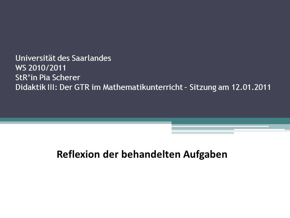 Universität des Saarlandes WS 2010/2011 StR'in Pia Scherer Didaktik III: Der GTR im Mathematikunterricht – Sitzung am 12.01.2011 Reflexion der behandelten Aufgaben