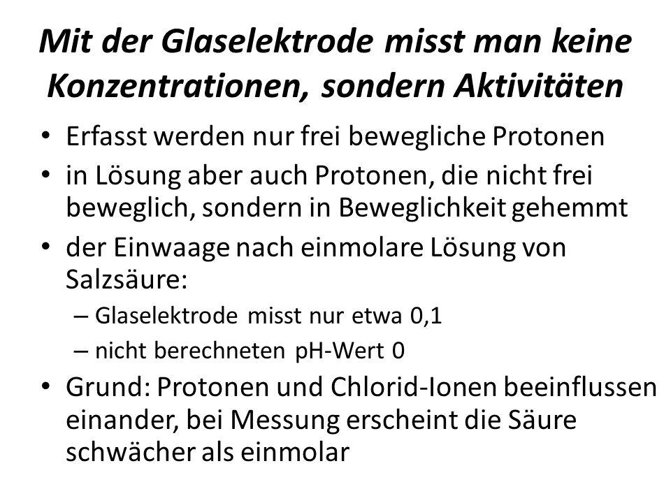 Mit der Glaselektrode misst man keine Konzentrationen, sondern Aktivitäten Erfasst werden nur frei bewegliche Protonen in Lösung aber auch Protonen, d