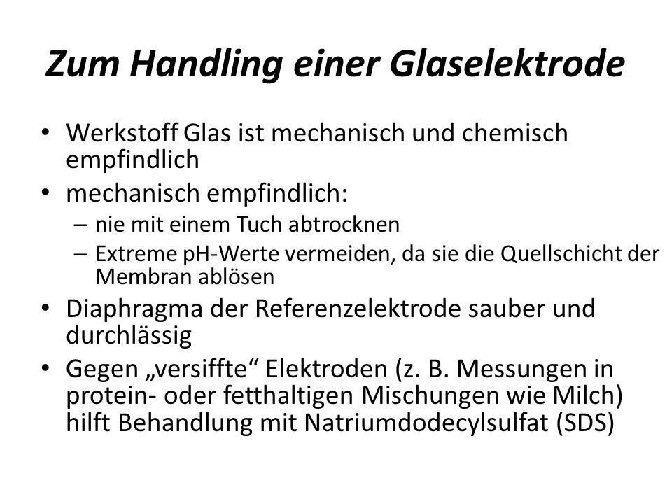 Zum Handling einer Glaselektrode Werkstoff Glas ist mechanisch und chemisch empfindlich mechanisch empfindlich: – nie mit einem Tuch abtrocknen – Extr