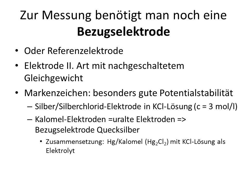 Zur Messung benötigt man noch eine Bezugselektrode Oder Referenzelektrode Elektrode II. Art mit nachgeschaltetem Gleichgewicht Markenzeichen: besonder