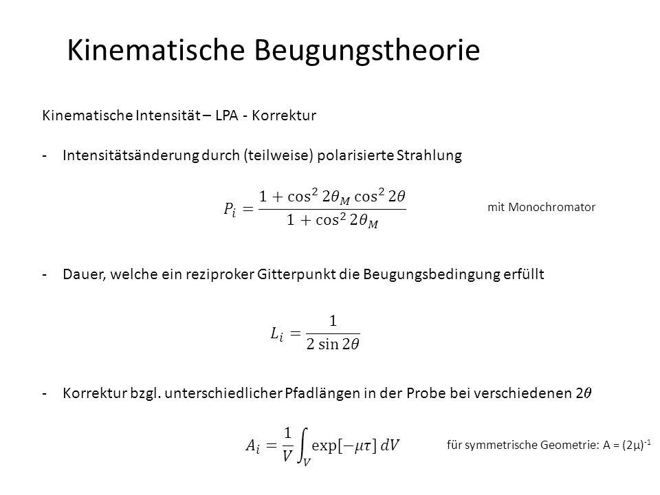 Kinematische Beugungstheorie Kinematische Intensität – LPA - Korrektur -Intensitätsänderung durch (teilweise) polarisierte Strahlung -Dauer, welche ein reziproker Gitterpunkt die Beugungsbedingung erfüllt -Korrektur bzgl.