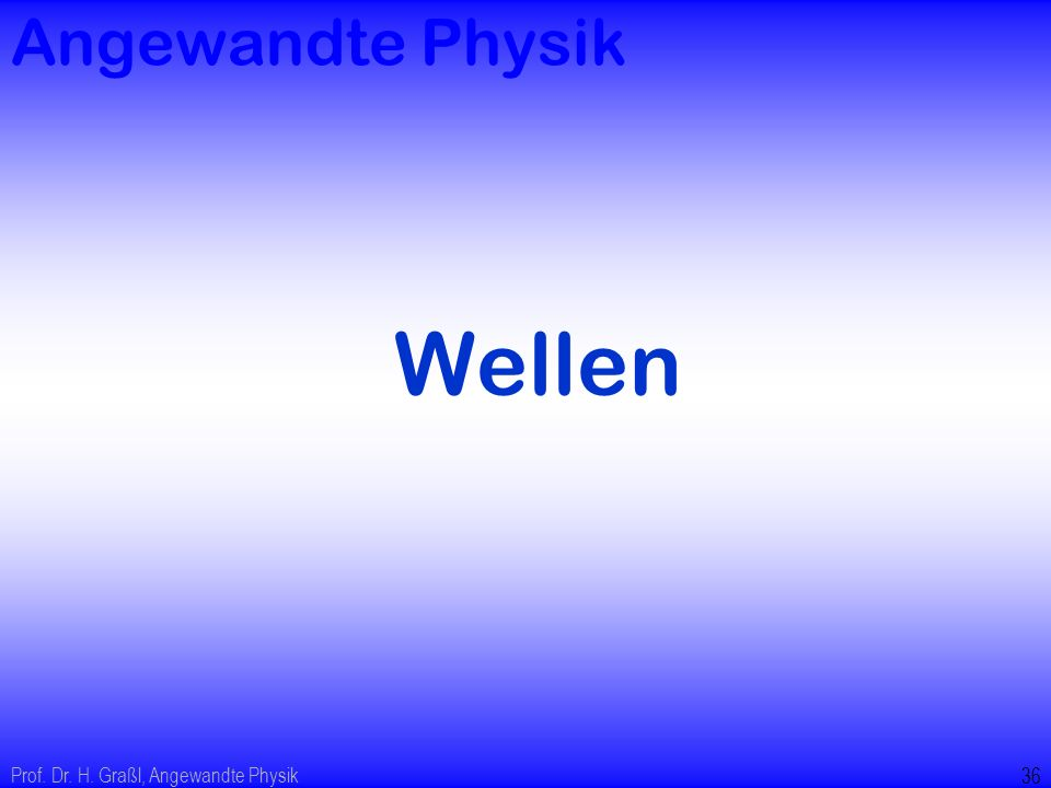 Prof. Dr. H. Graßl, Angewandte Physik 35 Ausblick: Anzahl der Freiheitsgrade sehr groß Energiebändermodelle: kontinuierlicher Bereich von möglichen Ei