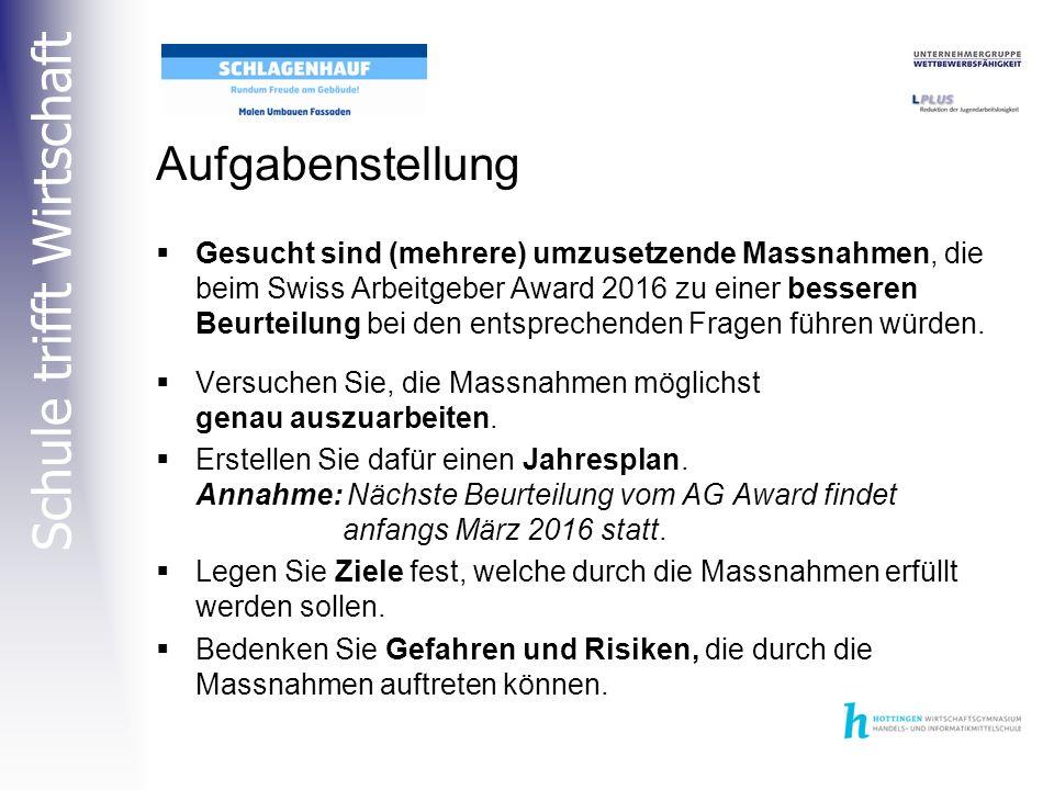 Schule trifft Wirtschaft Aufgabenstellung  Gesucht sind (mehrere) umzusetzende Massnahmen, die beim Swiss Arbeitgeber Award 2016 zu einer besseren Beurteilung bei den entsprechenden Fragen führen würden.
