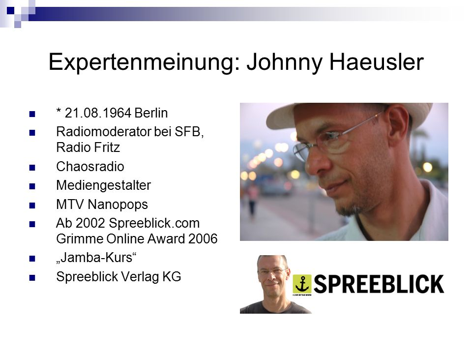 "Expertenmeinung: Johnny Haeusler * 21.08.1964 Berlin Radiomoderator bei SFB, Radio Fritz Chaosradio Mediengestalter MTV Nanopops Ab 2002 Spreeblick.com Grimme Online Award 2006 ""Jamba-Kurs Spreeblick Verlag KG"
