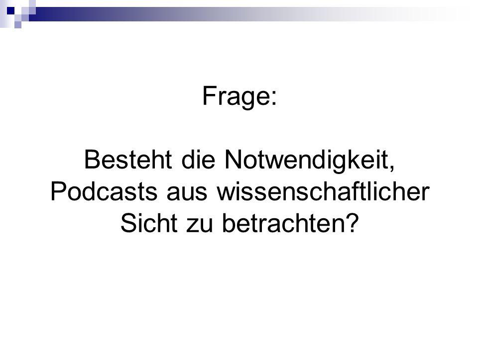 Frage: Besteht die Notwendigkeit, Podcasts aus wissenschaftlicher Sicht zu betrachten?