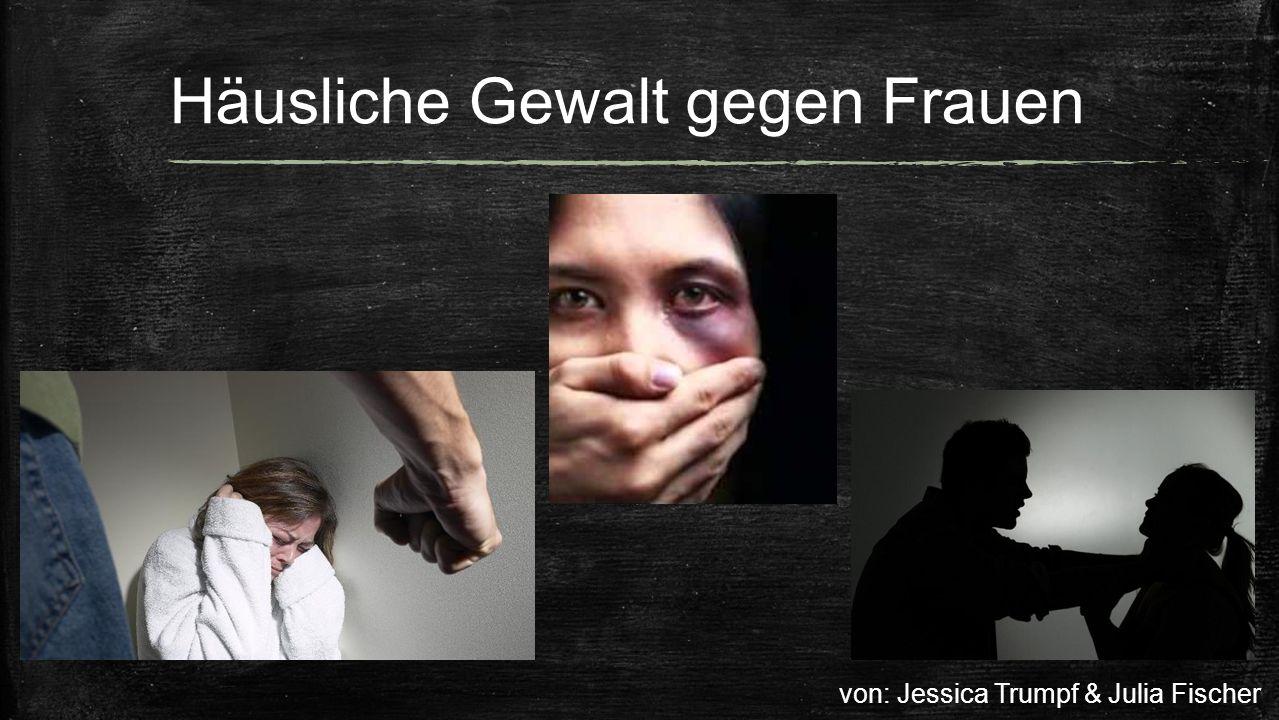 Häusliche Gewalt gegen Frauen von: Jessica Trumpf & Julia Fischer