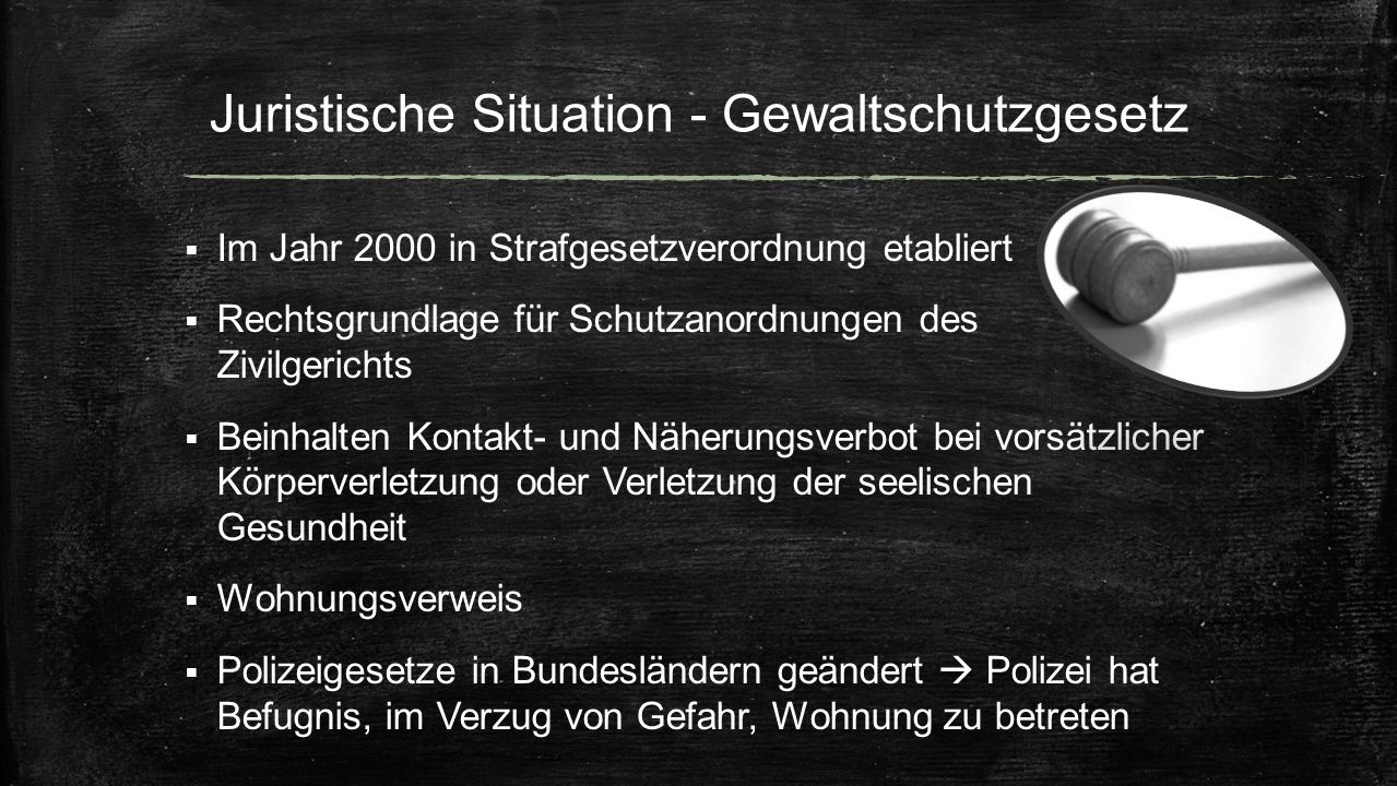 Juristische Situation - Gewaltschutzgesetz  Im Jahr 2000 in Strafgesetzverordnung etabliert  Rechtsgrundlage für Schutzanordnungen des Zivilgerichts