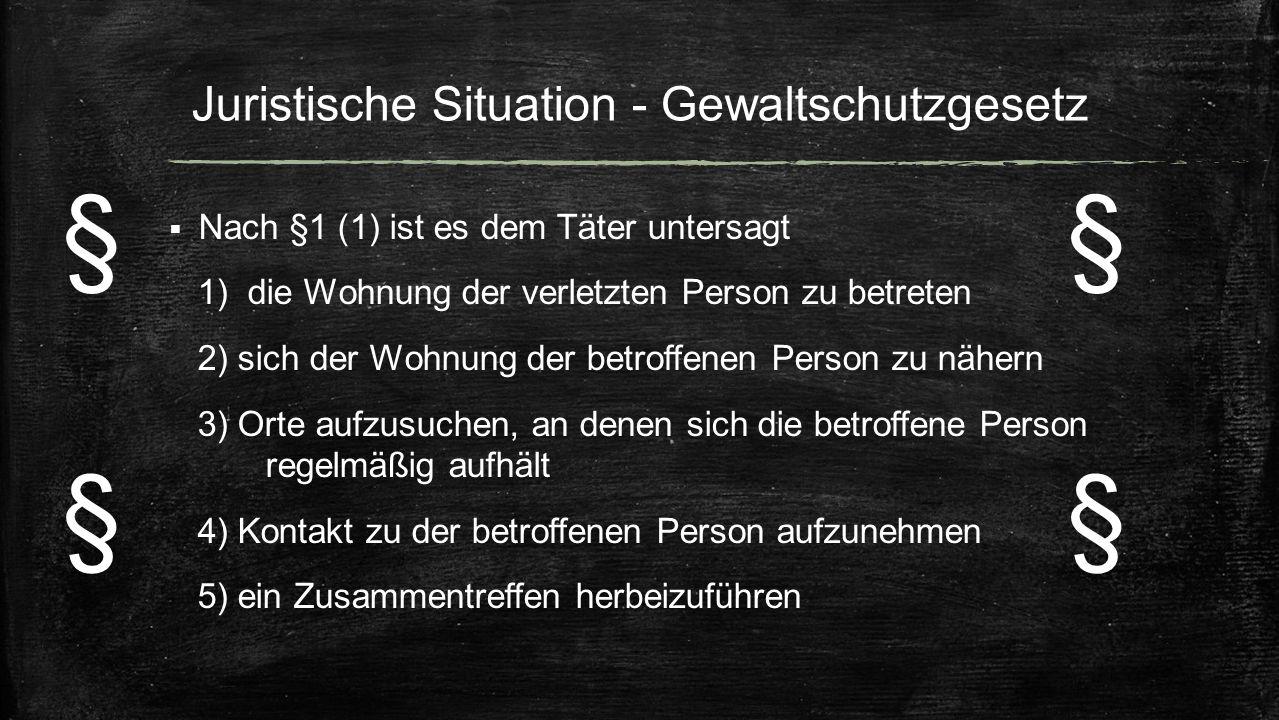 Juristische Situation - Gewaltschutzgesetz  Nach §1 (1) ist es dem Täter untersagt 1) die Wohnung der verletzten Person zu betreten 2) sich der Wohnu