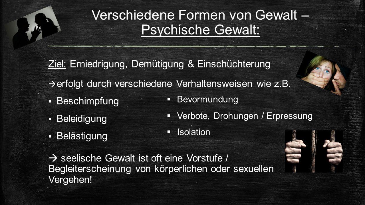 Verschiedene Formen von Gewalt – Psychische Gewalt: Ziel: Erniedrigung, Demütigung & Einschüchterung  erfolgt durch verschiedene Verhaltensweisen wie