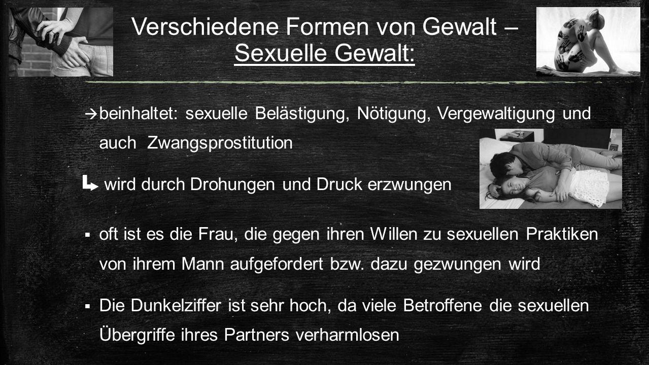 Verschiedene Formen von Gewalt – Sexuelle Gewalt:  beinhaltet: sexuelle Belästigung, Nötigung, Vergewaltigung und auch Zwangsprostitution wird durch