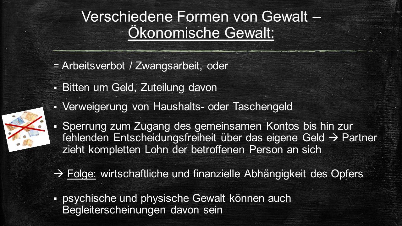 Verschiedene Formen von Gewalt – Ökonomische Gewalt: = Arbeitsverbot / Zwangsarbeit, oder  Bitten um Geld, Zuteilung davon  Verweigerung von Haushal