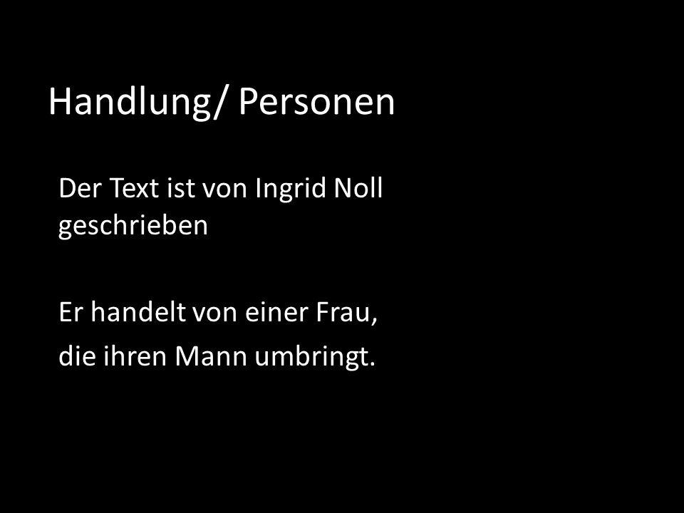 Handlung/ Personen Der Text ist von Ingrid Noll geschrieben Er handelt von einer Frau, die ihren Mann umbringt.