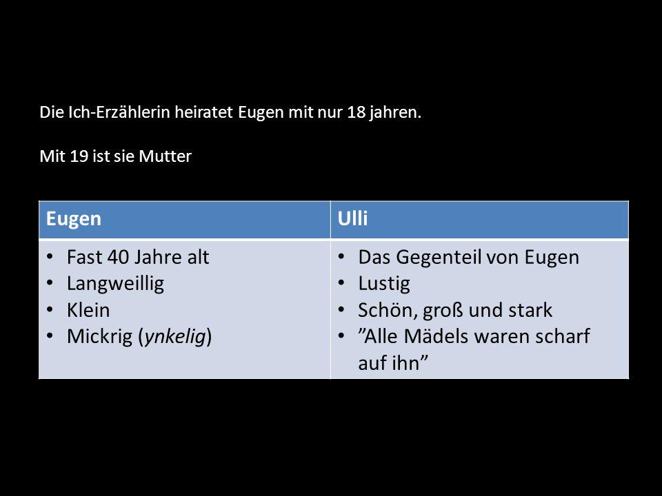 EugenUlli Fast 40 Jahre alt Langweillig Klein Mickrig (ynkelig) Das Gegenteil von Eugen Lustig Schön, groß und stark Alle Mädels waren scharf auf ihn Die Ich-Erzählerin heiratet Eugen mit nur 18 jahren.
