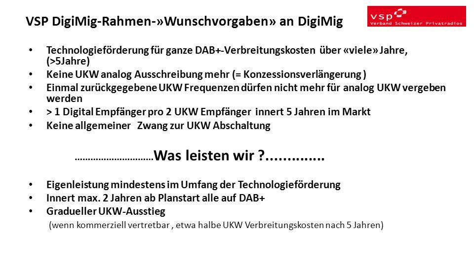 VSP DigiMig-Rahmen-»Wunschvorgaben» an DigiMig Technologieförderung für ganze DAB+-Verbreitungskosten über «viele» Jahre, (>5Jahre) Keine UKW analog Ausschreibung mehr (= Konzessionsverlängerung ) Einmal zurückgegebene UKW Frequenzen dürfen nicht mehr für analog UKW vergeben werden > 1 Digital Empfänger pro 2 UKW Empfänger innert 5 Jahren im Markt Keine allgemeiner Zwang zur UKW Abschaltung ………………………… Was leisten wir ..............