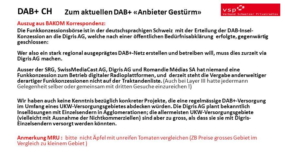 Zum aktuellen DAB+ «Anbieter Gestürm» Auszug aus BAKOM Korrespondenz: Die Funkkonzessionsbörse ist in der deutschsprachigen Schweiz mit der Erteilung der DAB-Insel- Konzession an die Digris AG, welche nach einer öffentlichen Bedürfnisabklärung erfolgte, gegenwärtig geschlossen: Wer also ein stark regional ausgeprägtes DAB+-Netz erstellen und betreiben will, muss dies zurzeit via Digris AG machen.