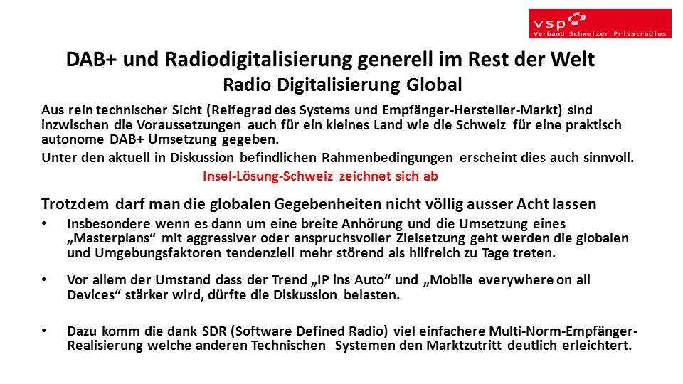 Radio Digitalisierung Global Aus rein technischer Sicht (Reifegrad des Systems und Empfänger-Hersteller-Markt) sind inzwischen die Voraussetzungen auch für ein kleines Land wie die Schweiz für eine praktisch autonome DAB+ Umsetzung gegeben.