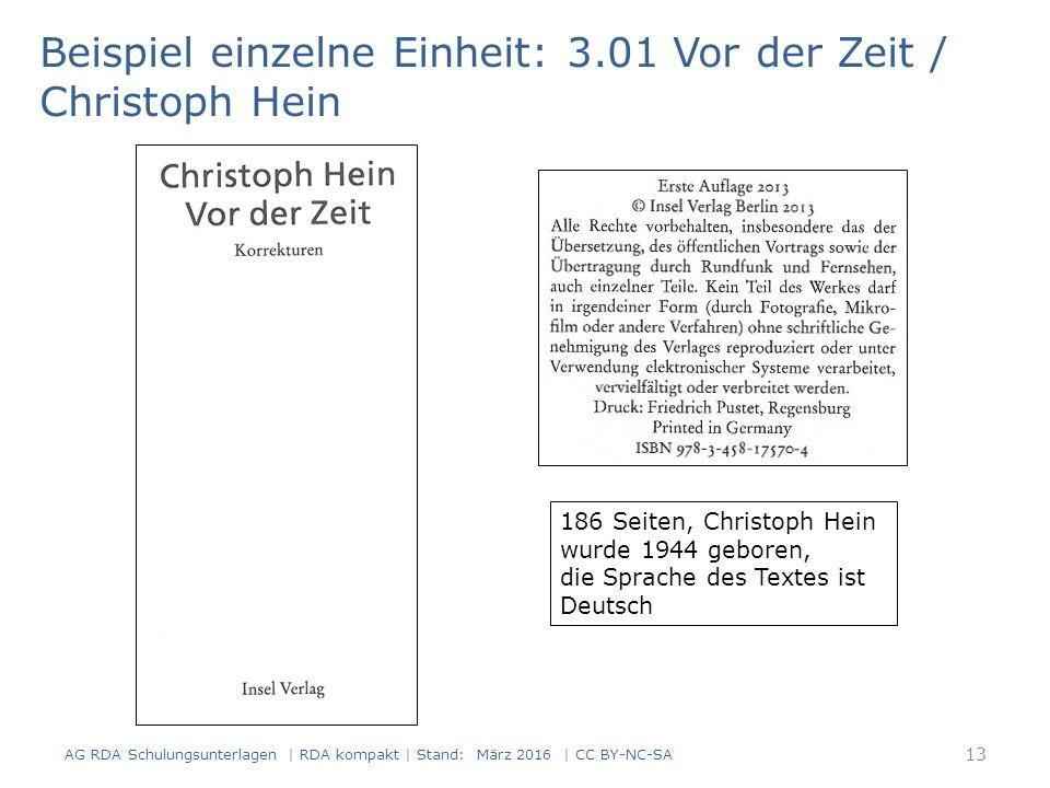 Beispiel einzelne Einheit: 3.01 Vor der Zeit / Christoph Hein 186 Seiten, Christoph Hein wurde 1944 geboren, die Sprache des Textes ist Deutsch 13 AG RDA Schulungsunterlagen | RDA kompakt | Stand: März 2016 | CC BY-NC-SA