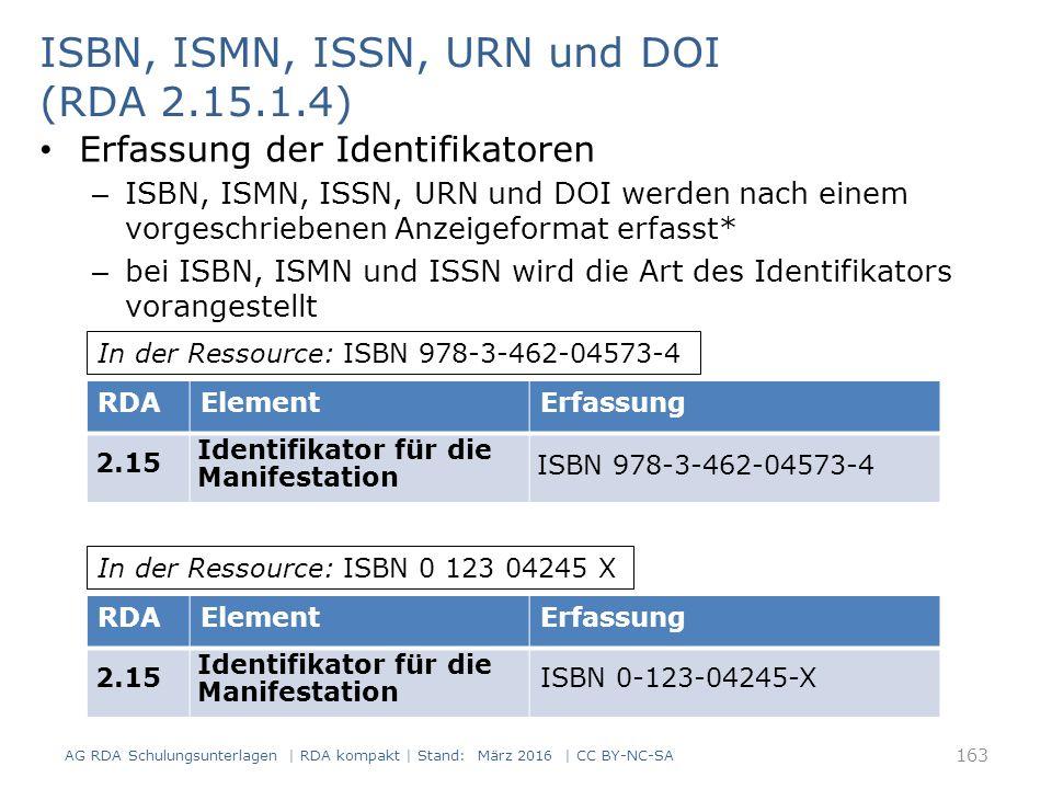 ISBN, ISMN, ISSN, URN und DOI (RDA 2.15.1.4) Erfassung der Identifikatoren – ISBN, ISMN, ISSN, URN und DOI werden nach einem vorgeschriebenen Anzeigeformat erfasst* – bei ISBN, ISMN und ISSN wird die Art des Identifikators vorangestellt RDAElementErfassung 2.15 Identifikator für die Manifestation ISBN 978-3-462-04573-4 RDAElementErfassung 2.15 Identifikator für die Manifestation ISBN 0-123-04245-X In der Ressource: ISBN 978-3-462-04573-4 In der Ressource: ISBN 0 123 04245 X 163 AG RDA Schulungsunterlagen | RDA kompakt | Stand: März 2016 | CC BY-NC-SA