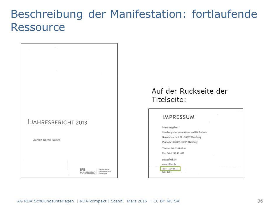 Beschreibung der Manifestation: fortlaufende Ressource Auf der Rückseite der Titelseite: ISSN 1234-5678 36 AG RDA Schulungsunterlagen | RDA kompakt | Stand: März 2016 | CC BY-NC-SA
