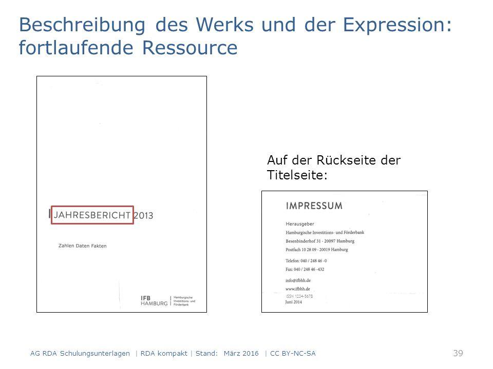 Beschreibung des Werks und der Expression: fortlaufende Ressource Auf der Rückseite der Titelseite: ISSN 1234-5678 39 AG RDA Schulungsunterlagen | RDA kompakt | Stand: März 2016 | CC BY-NC-SA