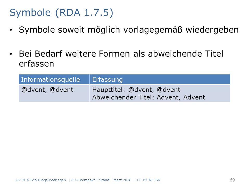 Symbole soweit möglich vorlagegemäß wiedergeben Bei Bedarf weitere Formen als abweichende Titel erfassen 69 Symbole (RDA 1.7.5) AG RDA Schulungsunterl