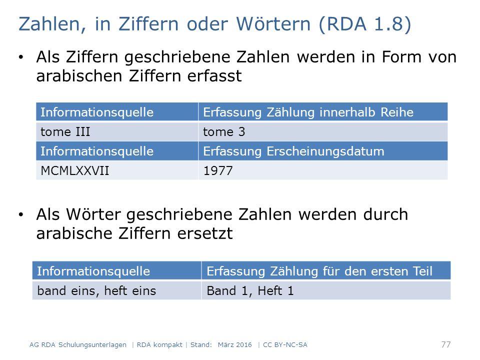 Zahlen, in Ziffern oder Wörtern (RDA 1.8) Als Ziffern geschriebene Zahlen werden in Form von arabischen Ziffern erfasst Als Wörter geschriebene Zahlen werden durch arabische Ziffern ersetzt InformationsquelleErfassung Zählung innerhalb Reihe tome IIItome 3 InformationsquelleErfassung Erscheinungsdatum MCMLXXVII1977 InformationsquelleErfassung Zählung für den ersten Teil band eins, heft einsBand 1, Heft 1 77 AG RDA Schulungsunterlagen | RDA kompakt | Stand: März 2016 | CC BY-NC-SA
