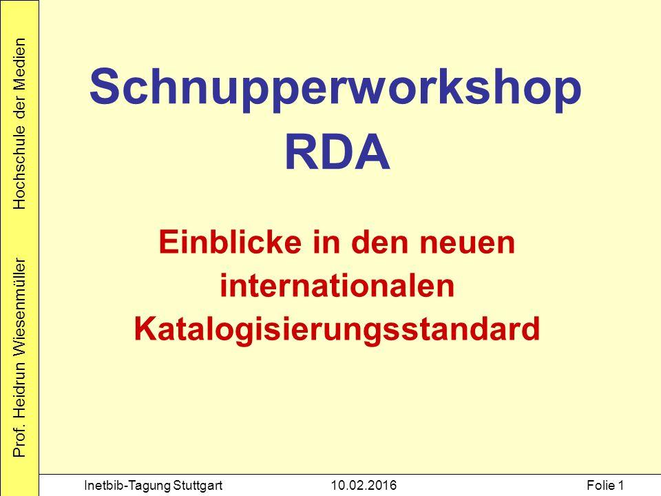 Prof. Heidrun Wiesenmüller Hochschule der Medien Inetbib-Tagung Stuttgart10.02.2016Folie 1 Schnupperworkshop RDA Einblicke in den neuen internationale