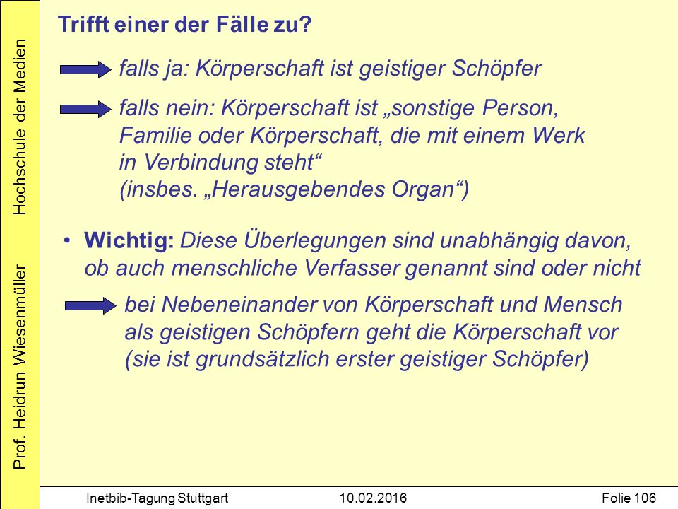 Prof. Heidrun Wiesenmüller Hochschule der Medien Inetbib-Tagung Stuttgart10.02.2016Folie 106 falls ja: Körperschaft ist geistiger Schöpfer falls nein: