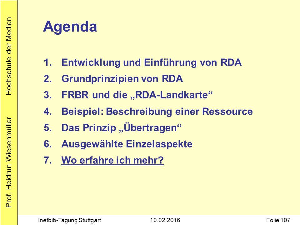 Prof. Heidrun Wiesenmüller Hochschule der Medien Inetbib-Tagung Stuttgart10.02.2016Folie 107 Agenda 1.Entwicklung und Einführung von RDA 2.Grundprinzi