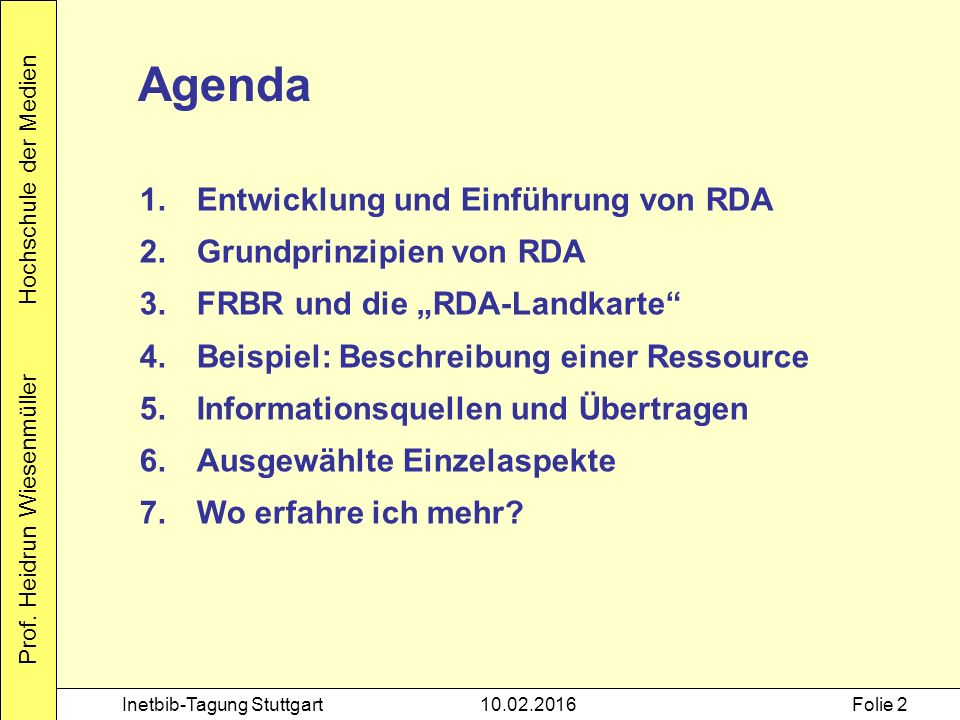 Prof. Heidrun Wiesenmüller Hochschule der Medien Inetbib-Tagung Stuttgart10.02.2016Folie 2 Agenda 1.Entwicklung und Einführung von RDA 2.Grundprinzipi