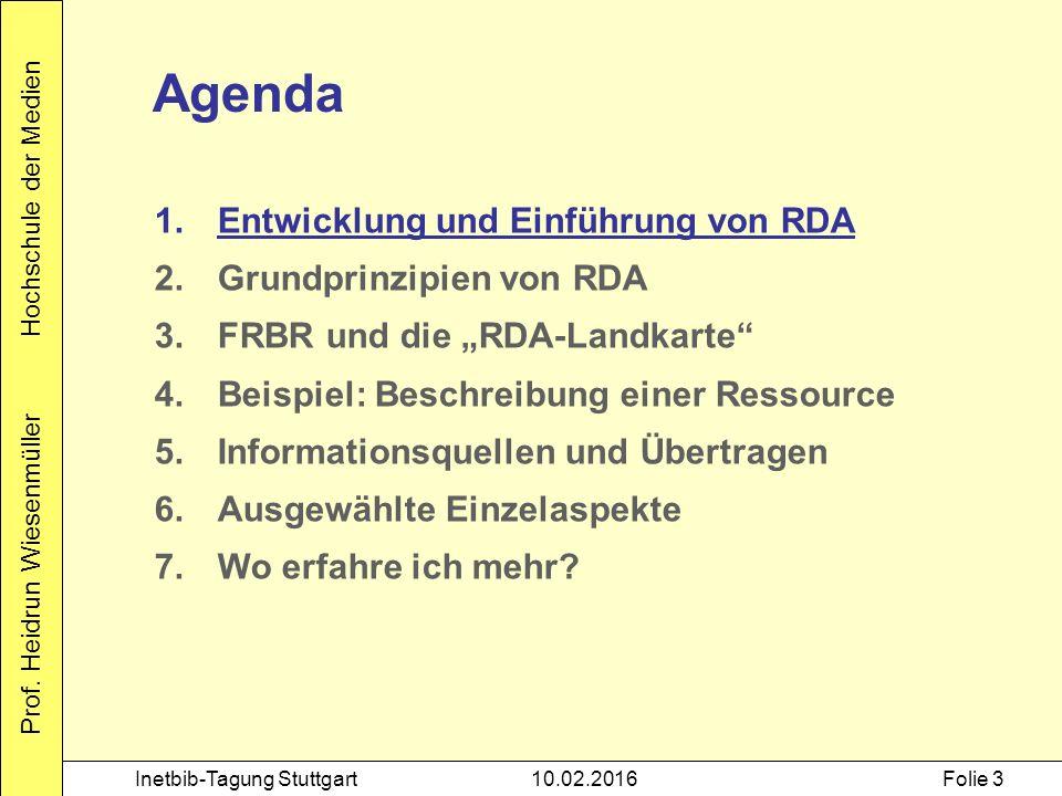 Prof. Heidrun Wiesenmüller Hochschule der Medien Inetbib-Tagung Stuttgart10.02.2016Folie 3 Agenda 1.Entwicklung und Einführung von RDA 2.Grundprinzipi