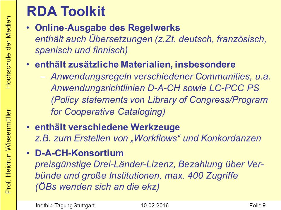Prof. Heidrun Wiesenmüller Hochschule der Medien Inetbib-Tagung Stuttgart10.02.2016Folie 9 RDA Toolkit Online-Ausgabe des Regelwerks enthält auch Über
