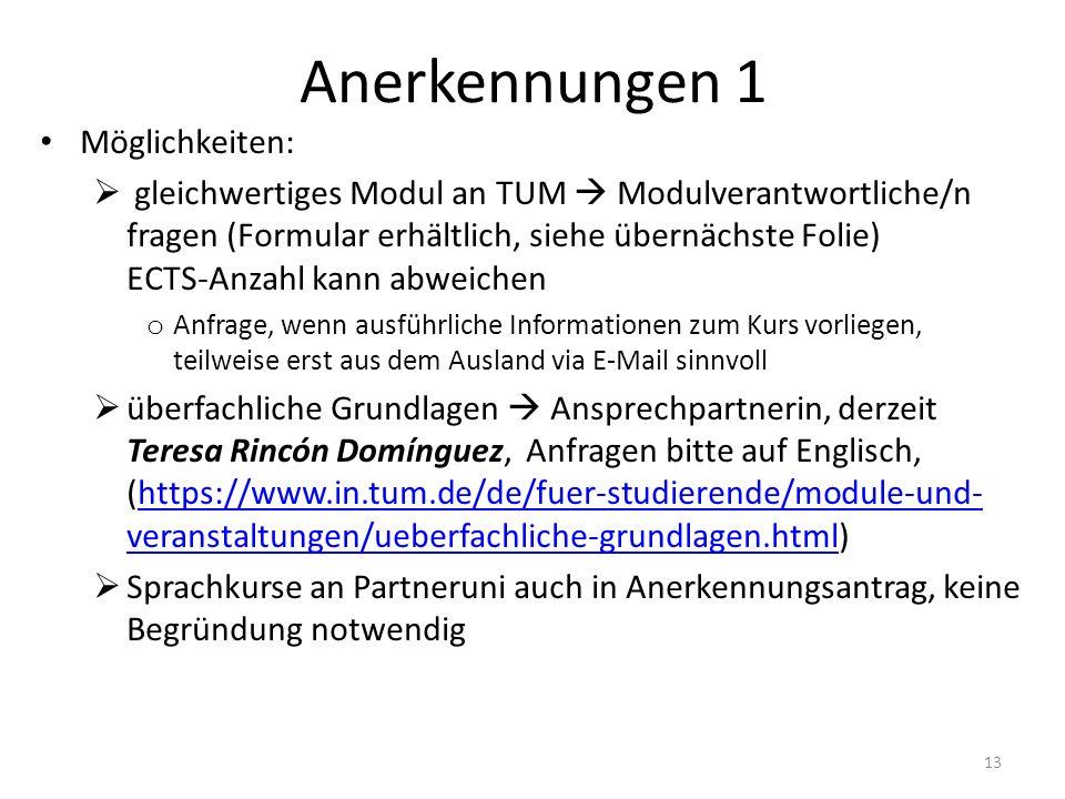 Anerkennungen 1 Möglichkeiten:  gleichwertiges Modul an TUM  Modulverantwortliche/n fragen (Formular erhältlich, siehe übernächste Folie) ECTS-Anzah