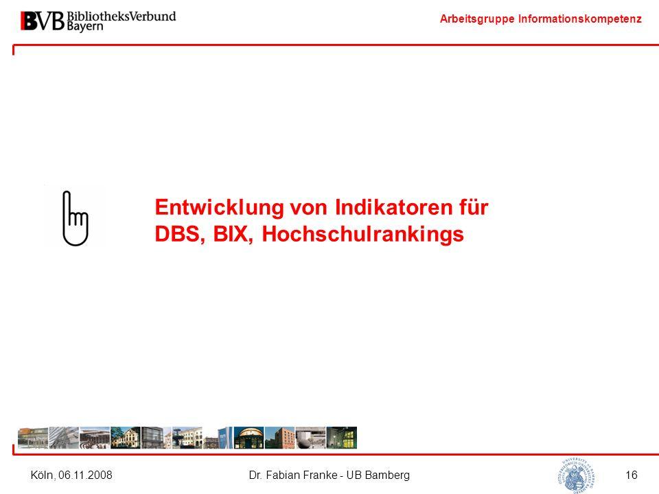 Arbeitsgruppe Informationskompetenz Köln, 06.11.2008Dr. Fabian Franke - UB Bamberg16 Entwicklung von Indikatoren für DBS, BIX, Hochschulrankings
