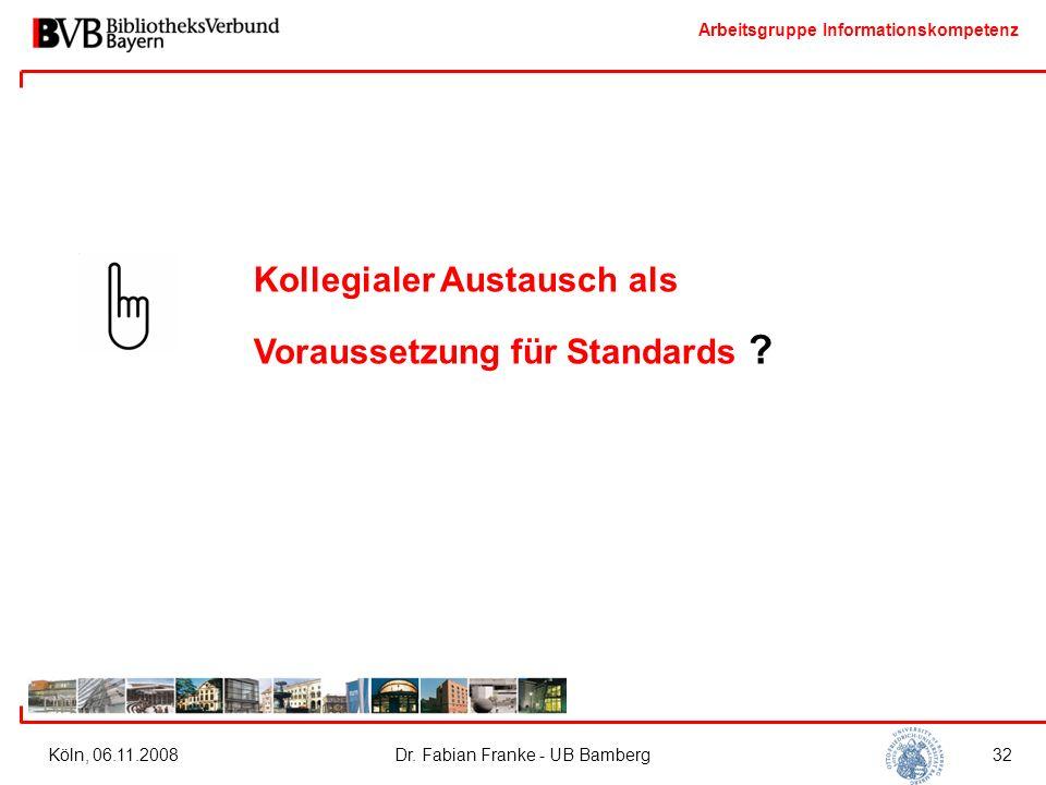 Arbeitsgruppe Informationskompetenz Köln, 06.11.2008Dr. Fabian Franke - UB Bamberg32 Kollegialer Austausch als Voraussetzung für Standards ?
