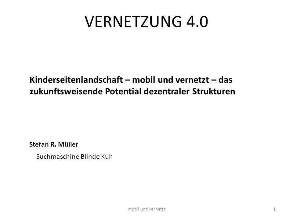 mobil und vernetzt1 VERNETZUNG 4.0 Stefan R. Müller Suchmaschine Blinde Kuh Kinderseitenlandschaft – mobil und vernetzt – das zukunftsweisende Potenti