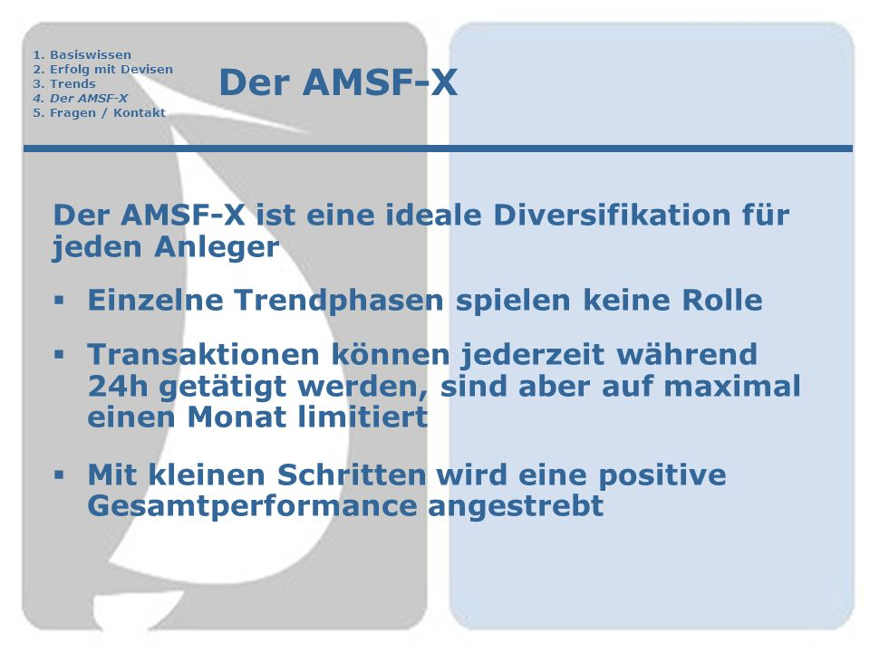 Der AMSF-X Der AMSF-X ist eine ideale Diversifikation für jeden Anleger  Einzelne Trendphasen spielen keine Rolle  Transaktionen können jederzeit während 24h getätigt werden, sind aber auf maximal einen Monat limitiert  Mit kleinen Schritten wird eine positive Gesamtperformance angestrebt 1.